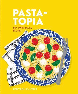 Pasta-topia: 60+ twirl-tastic recipes by Deborah Kaloper