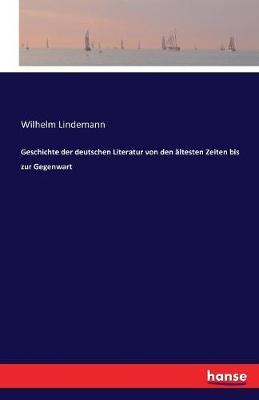 Geschichte Der Deutschen Literatur Von Den  ltesten Zeiten Bis Zur Gegenwart by Wilhelm Lindemann