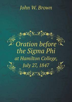 Oration Before the SIGMA Phi at Hamilton College, July 27, 1847 by John W Brown