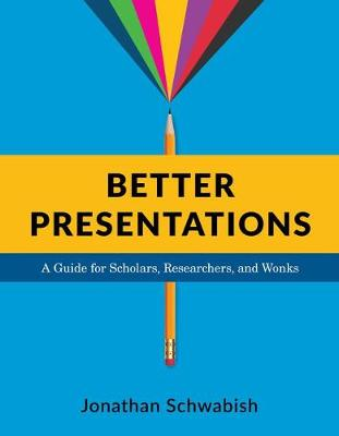 Better Presentations: A Guide for Scholars, Researchers, and Wonks by Jonathan Schwabish