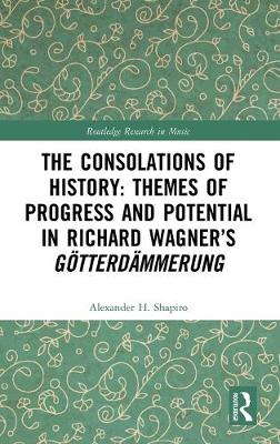 The Consolations of History: Themes of Progress and Potential in Richard Wagner's Gotterdammerung by Alexander H. Shapiro