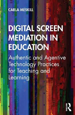 Digital Screen Mediation in Education: Authentic and Agentive Technology Practices for Teaching and Learning by Carla Meskill