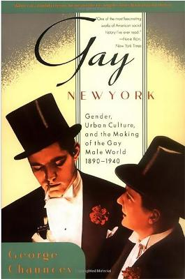 Gay New York: Gender, Urban Culture, and the Making of the Gay Male World, 1890-1940 by George Chauncey