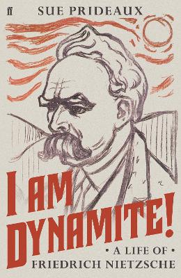 I Am Dynamite!: A Life of Friedrich Nietzsche by Sue Prideaux