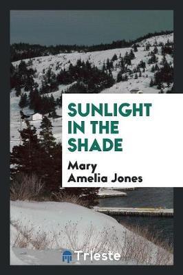 Sunlight in the Shade by Mary Amelia Jones