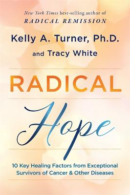 Radical Hope: 10 Key Healing Factors from Exceptional Survivors of Cancer & Other Diseases by Kelly Turner