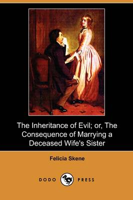 Inheritance of Evil; Or, the Consequence of Marrying a Deceased Wife's Sister (Dodo Press) by Felicia Skene