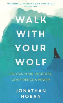 Walk With Your Wolf: Unlock your intuition, confidence & power with walking therapy by Jonathan Hoban