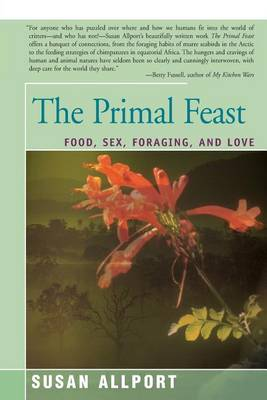 The Primal Feast: Food, Sex, Foraging, and Love by Susan Allport
