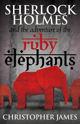 Sherlock Holmes and the Adventure of the Ruby Elephants by Chris James