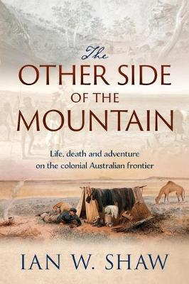 The Other Side of the Mountain: How a Tycoon, a Pastoralist and a Convict Helped Shape the Exploration of Colonial Australia by Ian W. Shaw