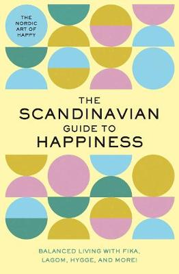 The Scandinavian Guide to Happiness: The Nordic Art of Happy & Balanced Living with Fika, Lagom, Hygge, and More! by Editors of Whalen Book Works