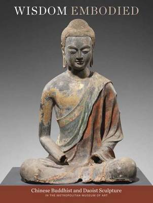 Wisdom Embodied: Chinese Buddhist and Daoist Sculpture in The Metropolitan Museum of Art by Denise Patry Leidy