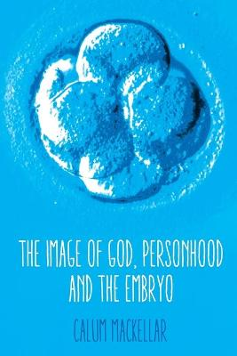 The Image of God, Personhood and the Embryo by Calum MacKellar
