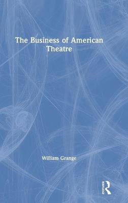The Business of American Theatre by William Grange