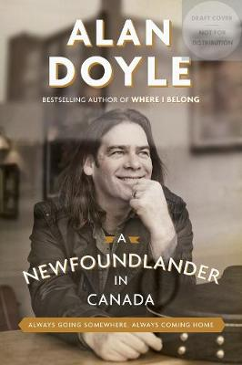 A Newfoundlander In Canada: Always Going Somewhere, Always Coming Home by Alan Doyle