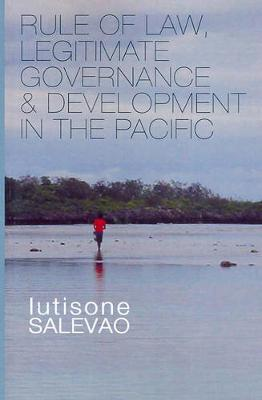 Rule of Law, Legitimate Governance and Development in the Pacific by Iutisone Salevao