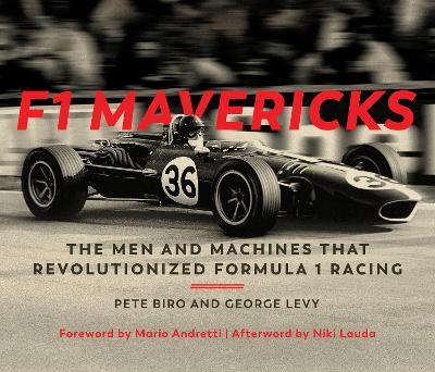 F1 Mavericks: The Men and Machines that Revolutionized Formula 1 Racing by Pete Biro