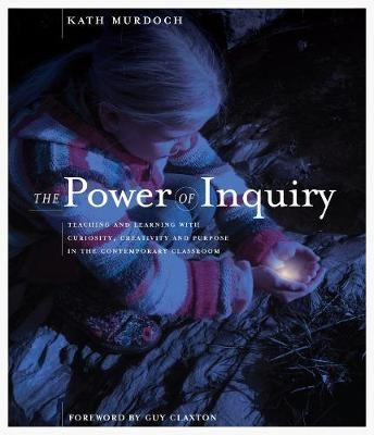 The Power of Inquiry: Teaching and Learning with Curiosity, Creativity and Purpose in the Contemporary Classroom by Kath Murdoch