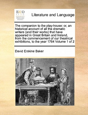 The Companion to the Play-House: Or, an Historical Account of All the Dramatic Writers (and Their Works) That Have Appeared in Great Britain and Ireland, from the Commencement of Our Theatrical Exhibitions, to the Year 1764 Volume 1 of 2 book
