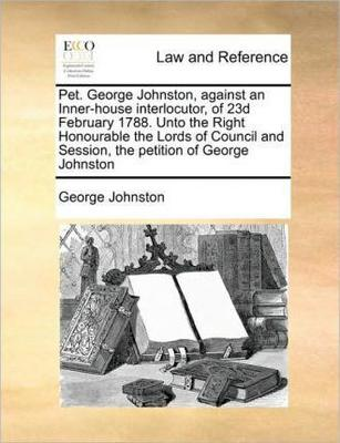 Pet. George Johnston, Against an Inner-House Interlocutor, of 23d February 1788. Unto the Right Honourable the Lords of Council and Session, the Petition of George Johnston by George Johnston