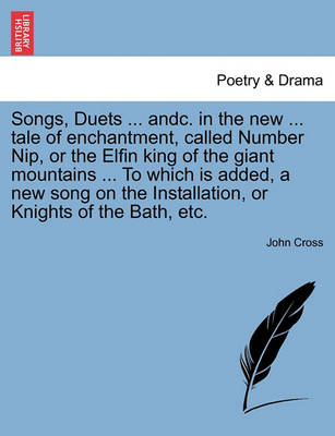 Songs, Duets ... Andc. in the New ... Tale of Enchantment, Called Number Nip, or the Elfin King of the Giant Mountains ... to Which Is Added, a New Song on the Installation, or Knights of the Bath, Etc. by John Cross