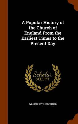 A Popular History of the Church of England from the Earliest Times to the Present Day by William Boyd Carpenter