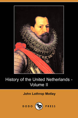 History of the United Netherlands - Volume II (Dodo Press) by John Lothrop Motley