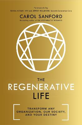 The Regenerative Life: Transform any organization, our society, and your destiny by Carol Sanford