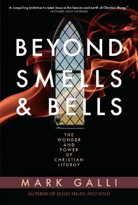 Beyond Smells and Bells: The Power of Christian Liturgy by Mark Galli