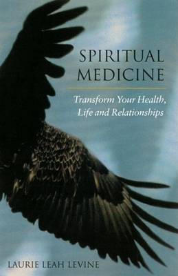 Spiritual Medicine: Transform Your Health, Life and Relationships by Laurie Leah Levine