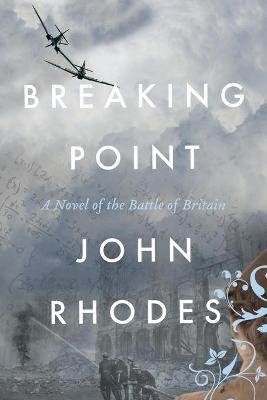 Breaking Point: A Novel of the Battle of Britain by John Rhodes