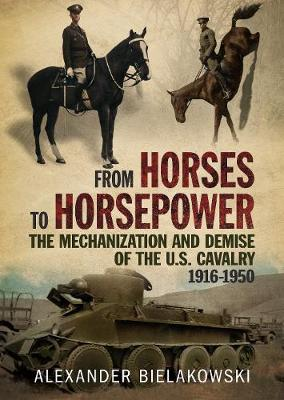 From Horses to Horsepower: The Mechanization and Demise of the U.S. Cavalry, 1916-1950 by Alexander Bielakowski