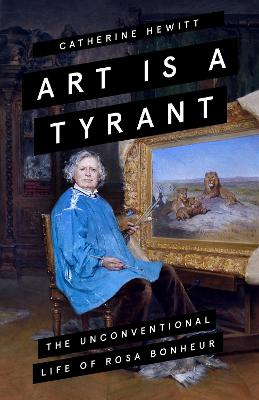 Art is a Tyrant: The Unconventional Life of Rosa Bonheur book
