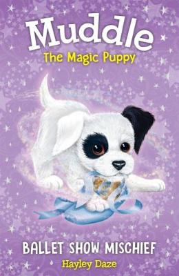 Muddle The Magic Puppy Book 3: Ballet Show Mischief by Hayley Daze