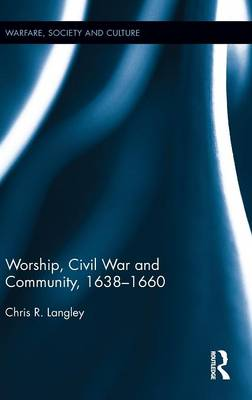 Worship, Civil War and Community, 1638-1660 by Chris R. Langley