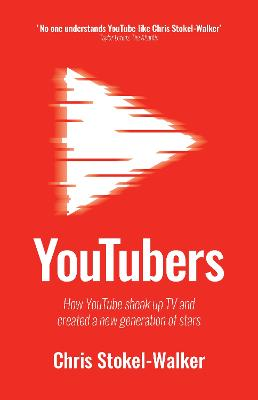 YouTubers: How YouTube Shook Up TV and Created a New Generation of Stars by Chris Stokel-Walker