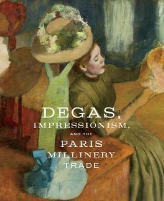 Degas, Impressionism, and the Paris Millinery Trade by Esther Bell
