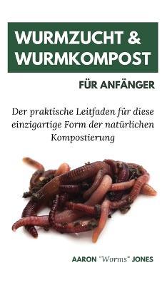 Wurmzucht & Wurmkompost fur Anfanger: Der praktische Leitfaden fur diese einzigartige Form der naturlichen Kompostierung by Aaron Worms Jones