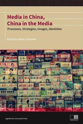 Media in China, China in the Media - Processes, Strategies, Images, Identities by Adina Zemanek