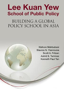 Lee Kuan Yew School Of Public Policy: Building A Global Policy School In Asia by Kishore Mahbubani