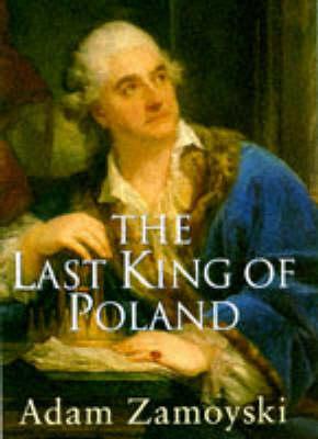 The Last King of Poland by Adam Zamoyski