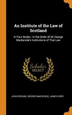 An Institute of the Law of Scotland: In Four Books: In the Order of Sir George Mackenzie's Institutions of That Law by John Erskine