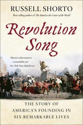 Revolution Song: The Story of America's Founding in Six Remarkable Lives by Russell Shorto