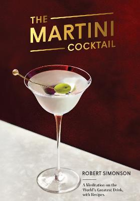 The Martini Cocktail: A Meditation on the World's Greatest Drink, with Recipes by Robert Simonson