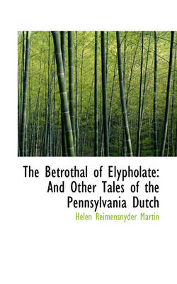 The Betrothal of Elypholate: And Other Tales of the Pennsylvania Dutch by Helen Reimensnyd Martin