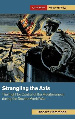 Strangling the Axis: The Fight for Control of the Mediterranean during the Second World War by Richard Hammond