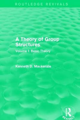 A Theory of Group Structures Basic Theory Volume 1 by Kenneth D. Mackenzie