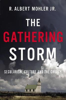 The Gathering Storm: Secularism, Culture, and the Church by R. Albert Mohler, Jr.