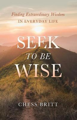 Seek to Be Wise: Finding Extraordinary Wisdom in Everyday Life by Chess Britt
